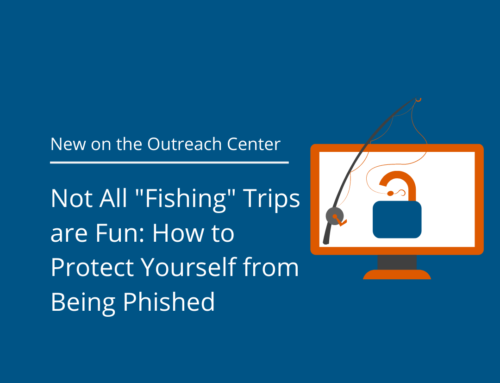 "Not All ""Fishing"" Trips are Fun: How to Protect Yourself from Being Phished"